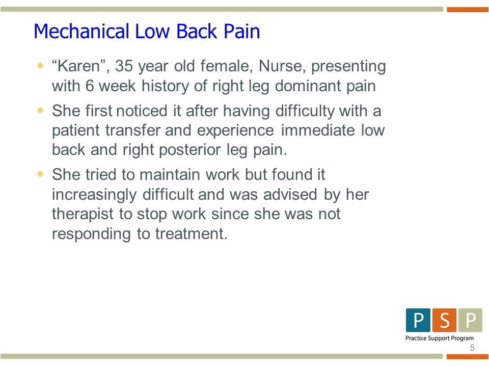 5 Mechanical Low Back Pain  Karen , 35 year old female, Nurse, presenting with 6 week history of right leg dominant pain  She first noticed it after having difficulty with a patient transfer and experience immediate low back and right posterior leg pain.