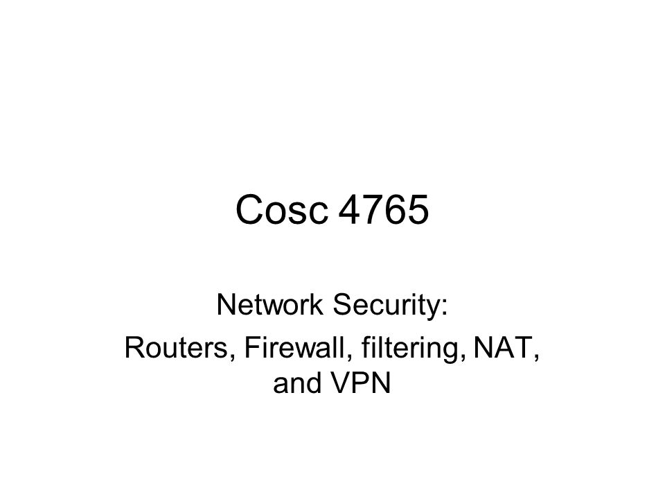 Cosc 4765 Network Security: Routers, Firewall, filtering, NAT, and VPN