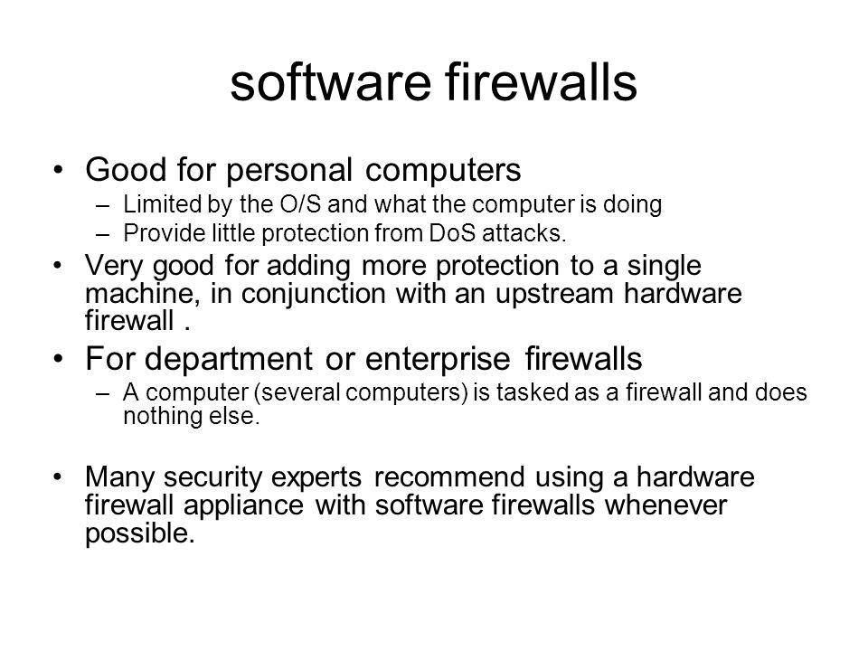 software firewalls Good for personal computers –Limited by the O/S and what the computer is doing –Provide little protection from DoS attacks.