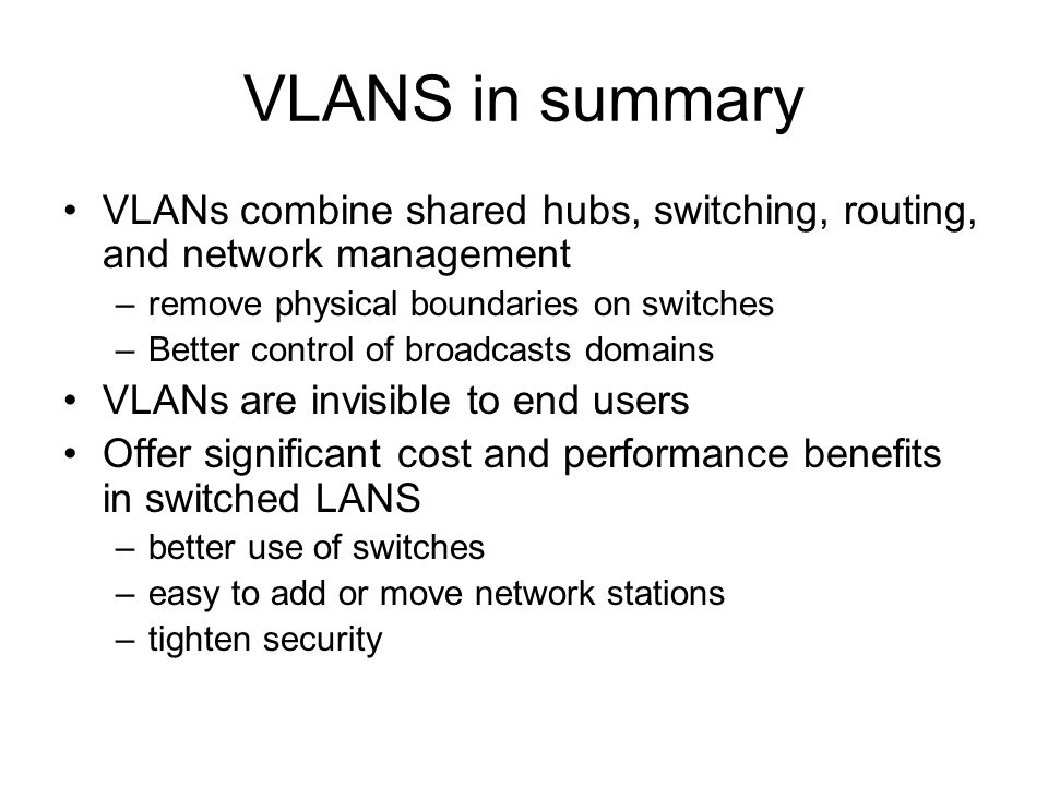 VLANS in summary VLANs combine shared hubs, switching, routing, and network management –remove physical boundaries on switches –Better control of broadcasts domains VLANs are invisible to end users Offer significant cost and performance benefits in switched LANS –better use of switches –easy to add or move network stations –tighten security