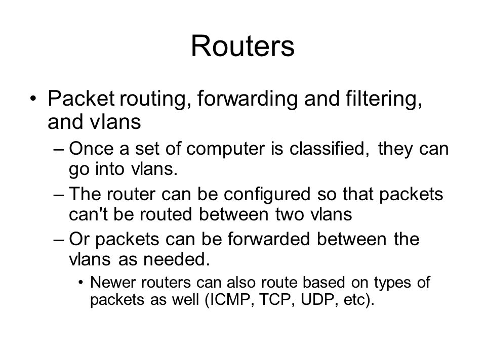 Routers Packet routing, forwarding and filtering, and vlans –Once a set of computer is classified, they can go into vlans.