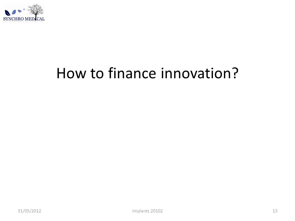 How to finance innovation 31/05/2012Implants 2010213