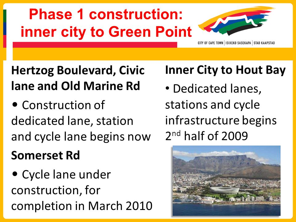 Phase 1 construction: inner city to Green Point Hertzog Boulevard, Civic lane and Old Marine Rd Construction of dedicated lane, station and cycle lane begins now Somerset Rd Cycle lane under construction, for completion in March 2010 Inner City to Hout Bay Dedicated lanes, stations and cycle infrastructure begins 2 nd half of 2009