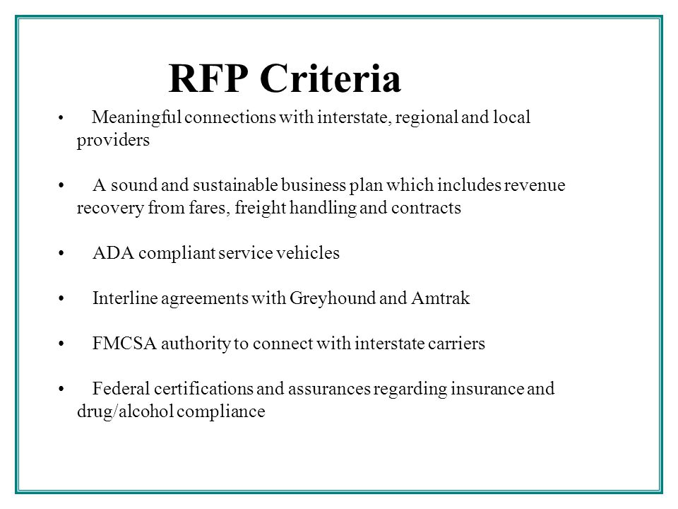 RFP Criteria Meaningful connections with interstate, regional and local providers A sound and sustainable business plan which includes revenue recovery from fares, freight handling and contracts ADA compliant service vehicles Interline agreements with Greyhound and Amtrak FMCSA authority to connect with interstate carriers Federal certifications and assurances regarding insurance and drug/alcohol compliance