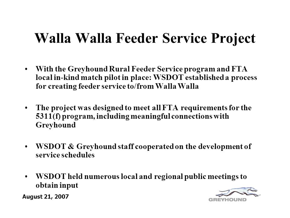 Walla Walla Feeder Service Project With the Greyhound Rural Feeder Service program and FTA local in-kind match pilot in place: WSDOT established a process for creating feeder service to/from Walla Walla The project was designed to meet all FTA requirements for the 5311(f) program, including meaningful connections with Greyhound WSDOT & Greyhound staff cooperated on the development of service schedules WSDOT held numerous local and regional public meetings to obtain input August 21, 2007