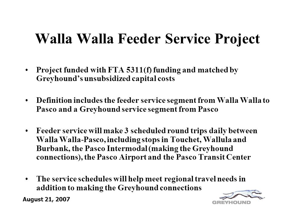 Walla Walla Feeder Service Project Project funded with FTA 5311(f) funding and matched by Greyhound's unsubsidized capital costs Definition includes the feeder service segment from Walla Walla to Pasco and a Greyhound service segment from Pasco Feeder service will make 3 scheduled round trips daily between Walla Walla-Pasco, including stops in Touchet, Wallula and Burbank, the Pasco Intermodal (making the Greyhound connections), the Pasco Airport and the Pasco Transit Center The service schedules will help meet regional travel needs in addition to making the Greyhound connections August 21, 2007