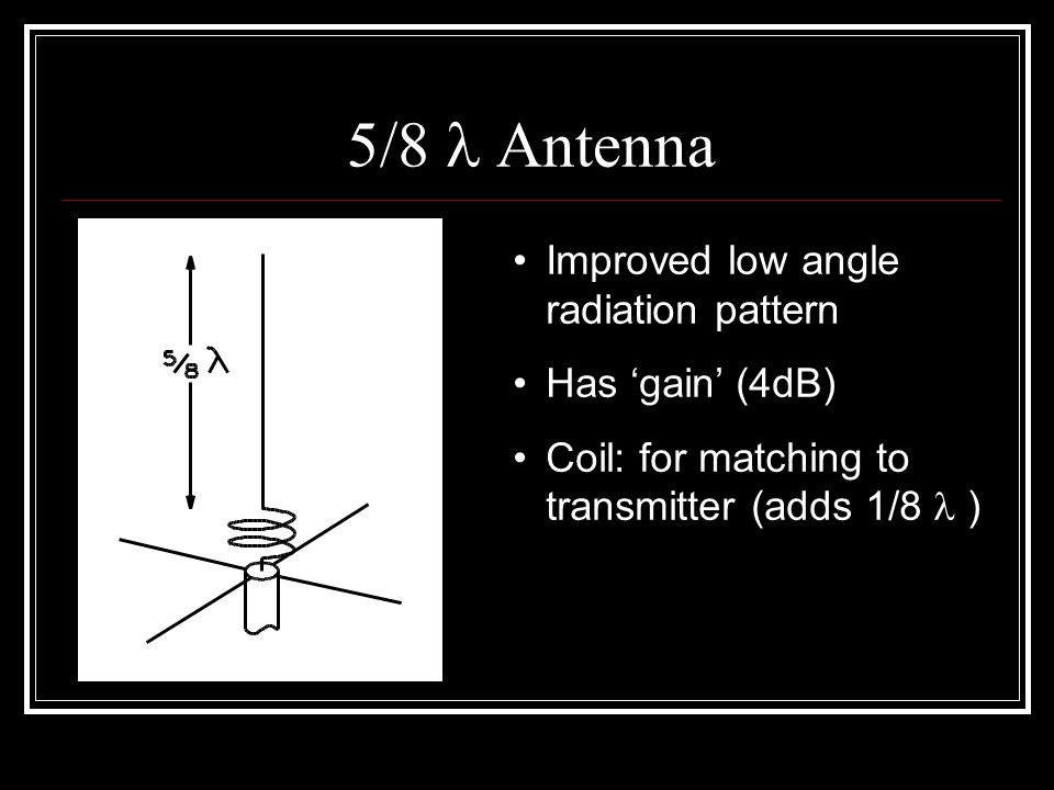 5/8 Antenna Improved low angle radiation pattern Has 'gain' (4dB) Coil: for matching to transmitter (adds 1/8 )