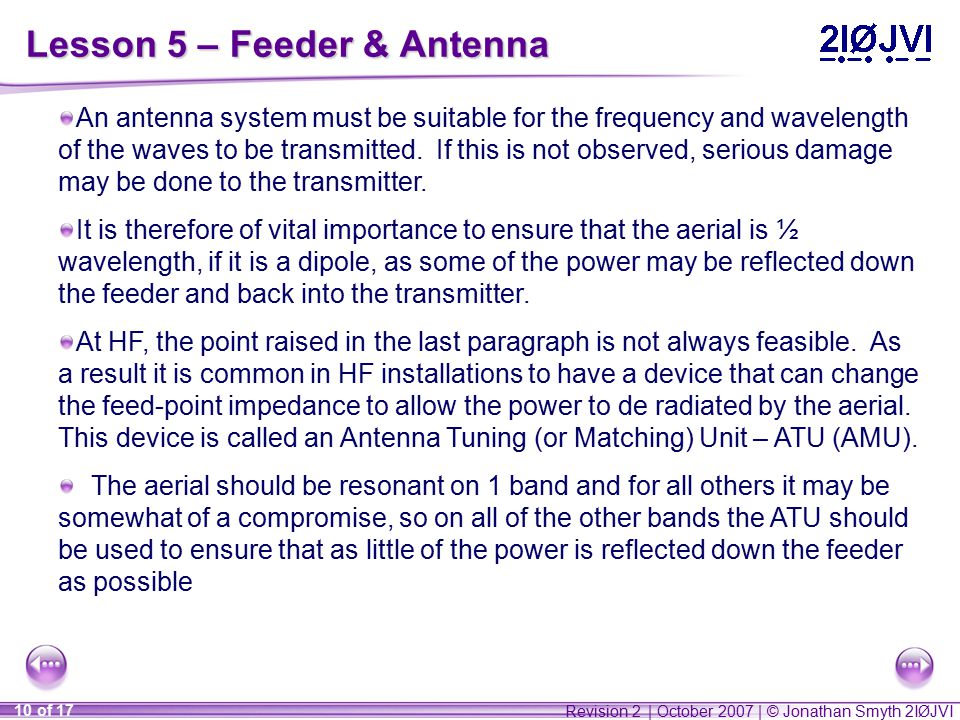 Revision 2 | October 2007 | © Jonathan Smyth 2IØJVI 10 of 17 Lesson 5 – Feeder & Antenna An antenna system must be suitable for the frequency and wavelength of the waves to be transmitted.