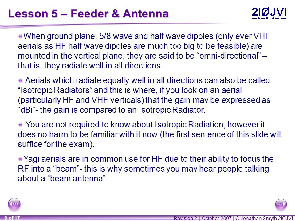 Revision 2 | October 2007 | © Jonathan Smyth 2IØJVI 8 of 17 Lesson 5 – Feeder & Antenna When ground plane, 5/8 wave and half wave dipoles (only ever VHF aerials as HF half wave dipoles are much too big to be feasible) are mounted in the vertical plane, they are said to be omni-directional – that is, they radiate well in all directions.