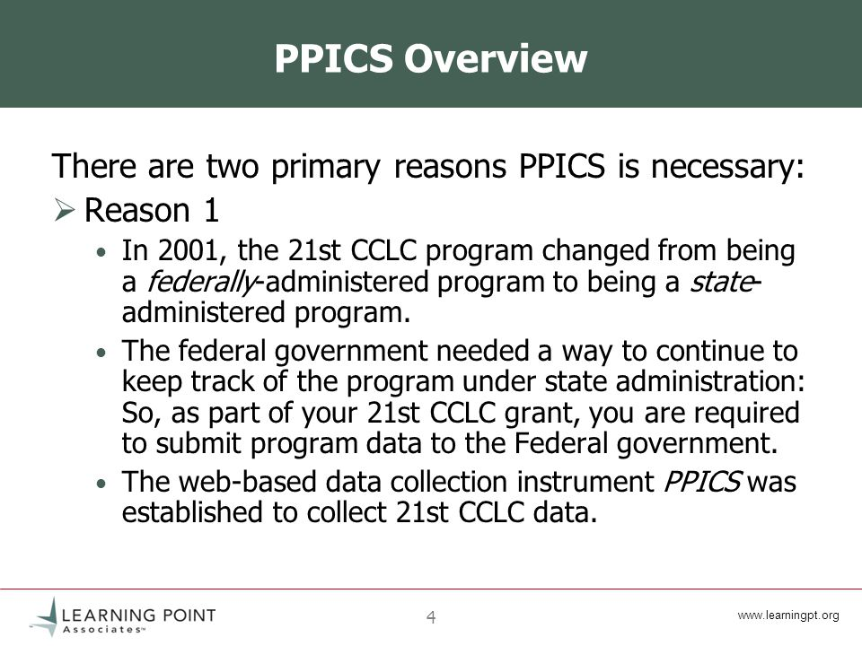 4 PPICS Overview There are two primary reasons PPICS is necessary:  Reason 1 In 2001, the 21st CCLC program changed from being a federally-administered program to being a state- administered program.