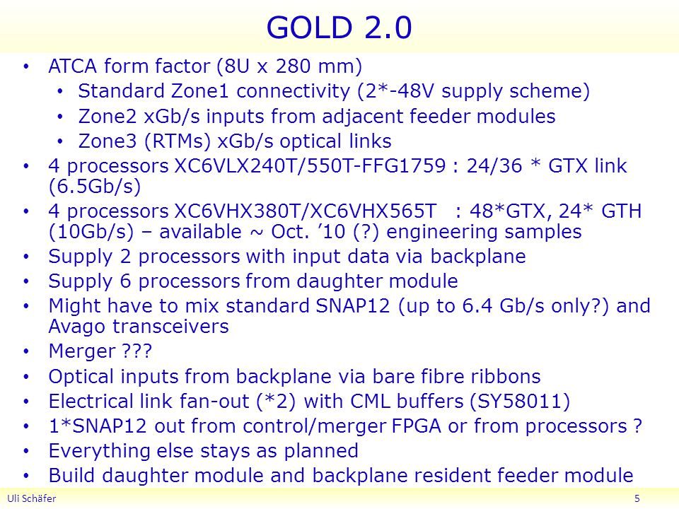 GOLD 2.0 ATCA form factor (8U x 280 mm) Standard Zone1 connectivity (2*-48V supply scheme) Zone2 xGb/s inputs from adjacent feeder modules Zone3 (RTMs) xGb/s optical links 4 processors XC6VLX240T/550T-FFG1759 : 24/36 * GTX link (6.5Gb/s) 4 processors XC6VHX380T/XC6VHX565T : 48*GTX, 24* GTH (10Gb/s) – available ~ Oct.