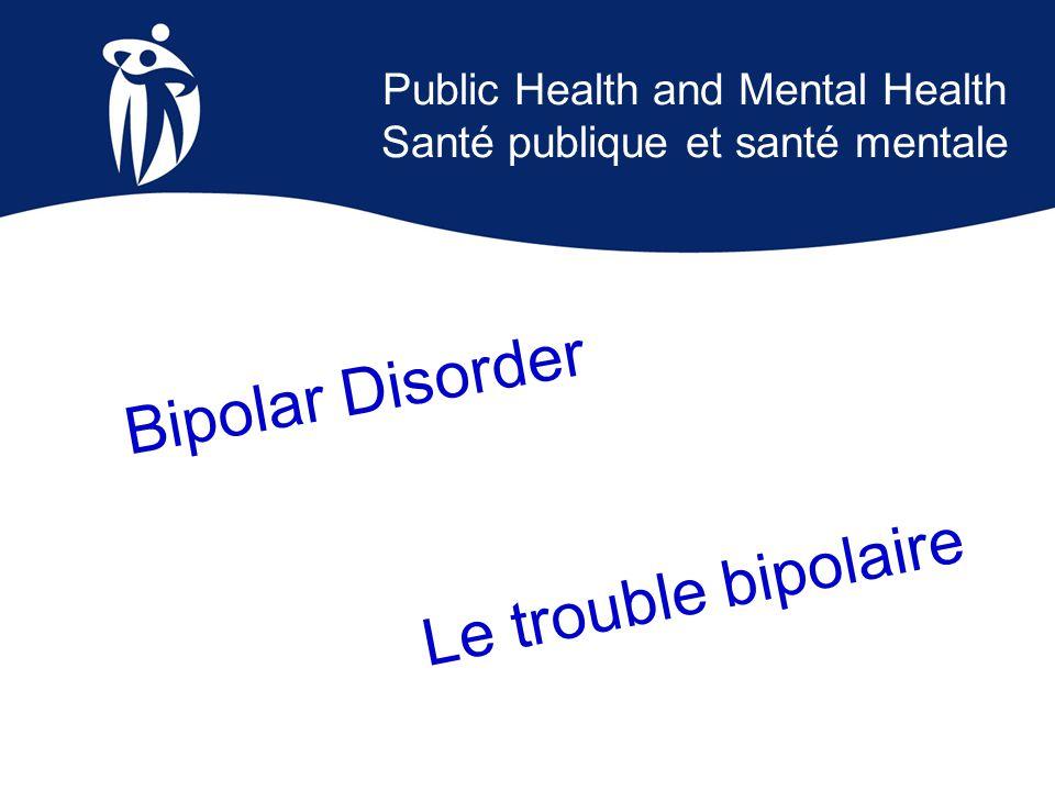 Public Health and Mental Health Santé publique et santé mentale Bipolar Disorder Le trouble bipolaire