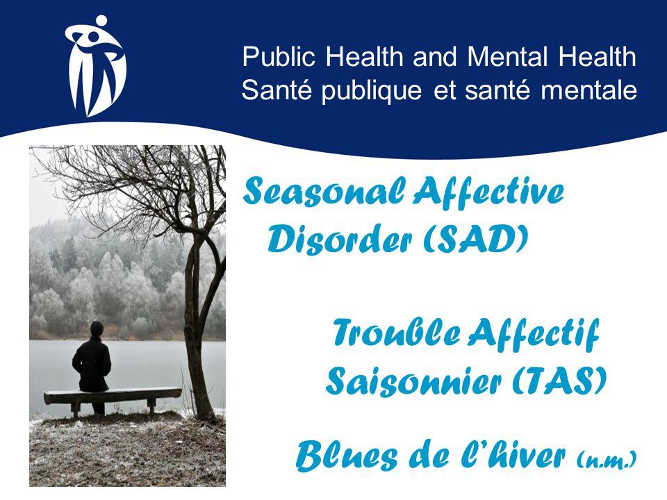 Public Health and Mental Health Santé publique et santé mentale Seasonal Affective Disorder (SAD) Trouble Affectif Saisonnier (TAS) Blues de l'hiver (n.m.)