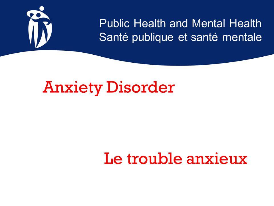 Public Health and Mental Health Santé publique et santé mentale Le trouble anxieux Anxiety Disorder
