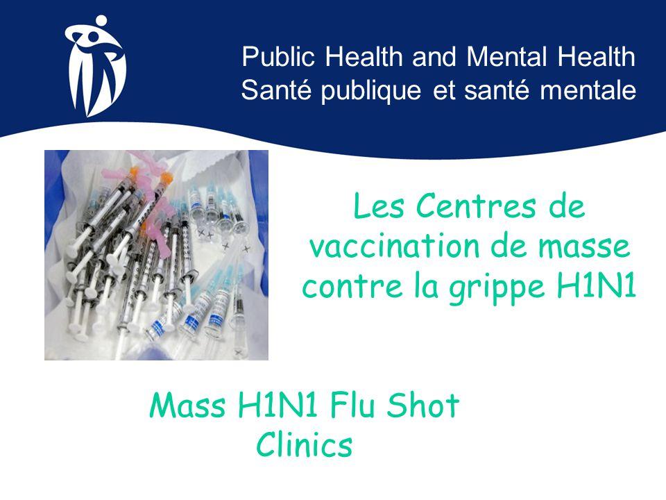 Public Health and Mental Health Santé publique et santé mentale Mass H1N1 Flu Shot Clinics Les Centres de vaccination de masse contre la grippe H1N1