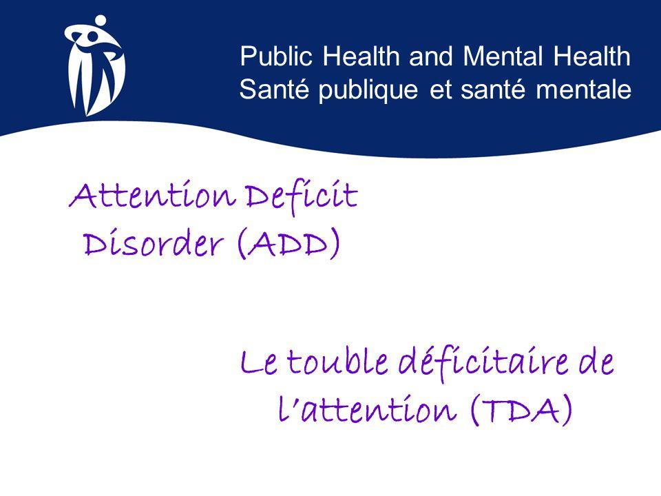 Public Health and Mental Health Santé publique et santé mentale Le touble déficitaire de l'attention (TDA) Attention Deficit Disorder (ADD)