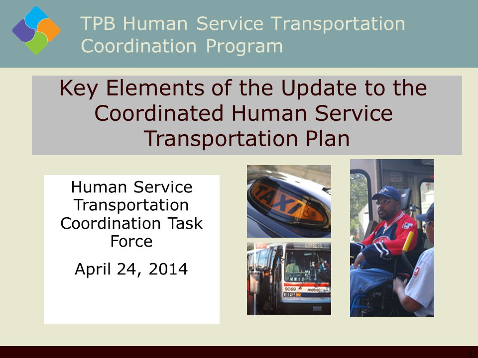 TPB Human Service Transportation Coordination Program 1 Key Elements of the Update to the Coordinated Human Service Transportation Plan Human Service Transportation Coordination Task Force April 24, 2014