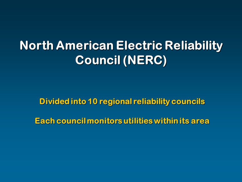North American Electric Reliability Council (NERC) Divided into 10 regional reliability councils Each council monitors utilities within its area