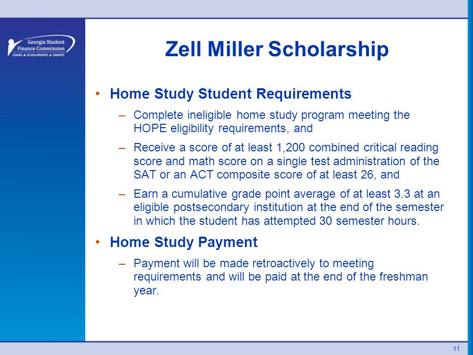 Zell Miller Scholarship Home Study Student Requirements –Complete ineligible home study program meeting the HOPE eligibility requirements, and –Receive a score of at least 1,200 combined critical reading score and math score on a single test administration of the SAT or an ACT composite score of at least 26, and –Earn a cumulative grade point average of at least 3.3 at an eligible postsecondary institution at the end of the semester in which the student has attempted 30 semester hours.