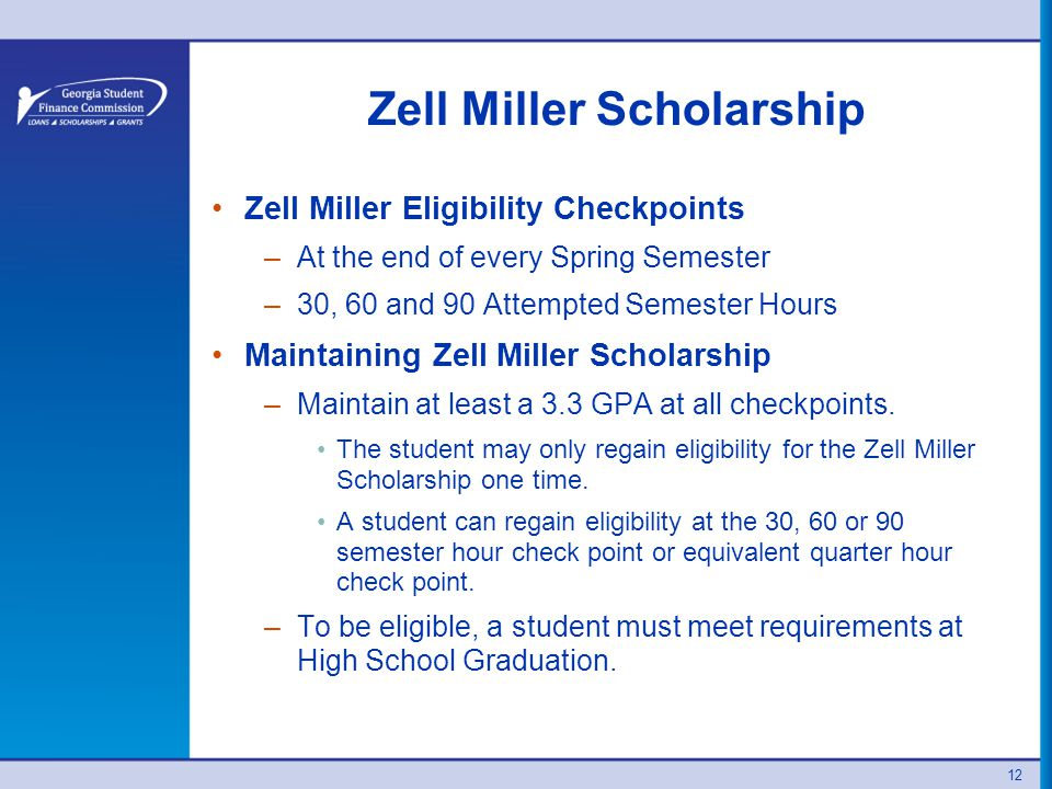 Zell Miller Scholarship Zell Miller Eligibility Checkpoints –At the end of every Spring Semester –30, 60 and 90 Attempted Semester Hours Maintaining Zell Miller Scholarship –Maintain at least a 3.3 GPA at all checkpoints.