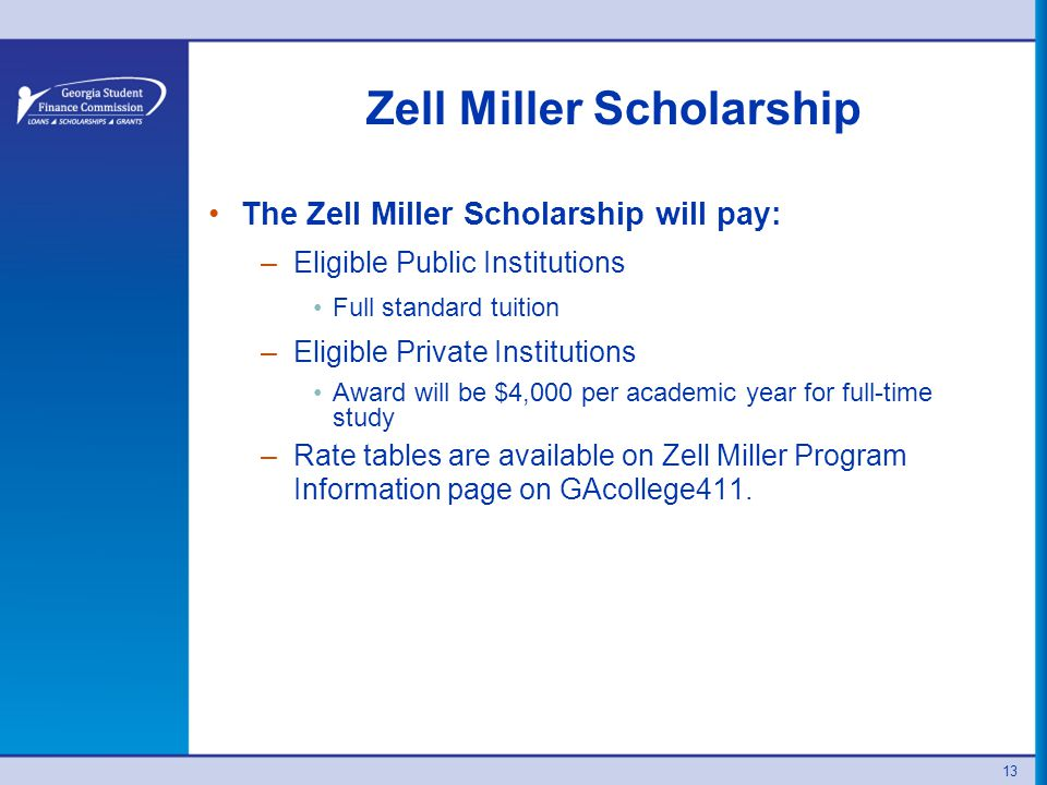13 Zell Miller Scholarship The Zell Miller Scholarship will pay: –Eligible Public Institutions Full standard tuition –Eligible Private Institutions Award will be $4,000 per academic year for full-time study –Rate tables are available on Zell Miller Program Information page on GAcollege411.