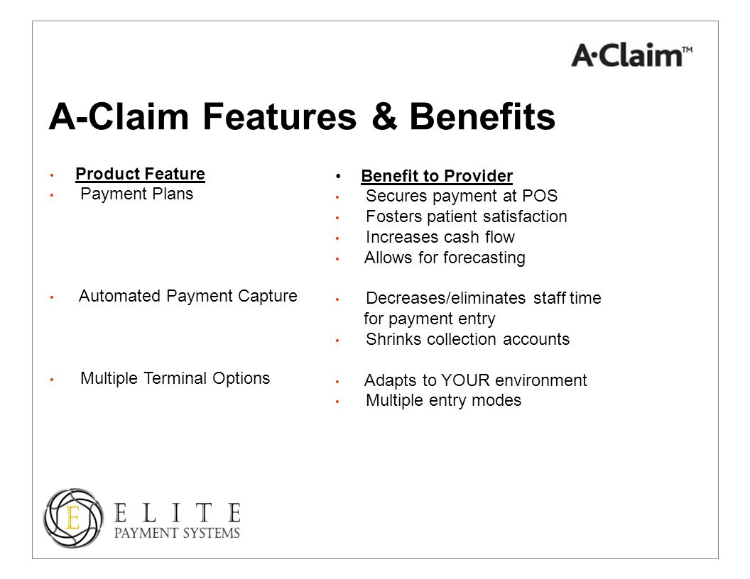 A-Claim Features & Benefits Product Feature Payment Plans Automated Payment Capture Multiple Terminal Options Benefit to Provider Secures payment at POS Fosters patient satisfaction Increases cash flow Allows for forecasting Decreases/eliminates staff time for payment entry Shrinks collection accounts Adapts to YOUR environment Multiple entry modes