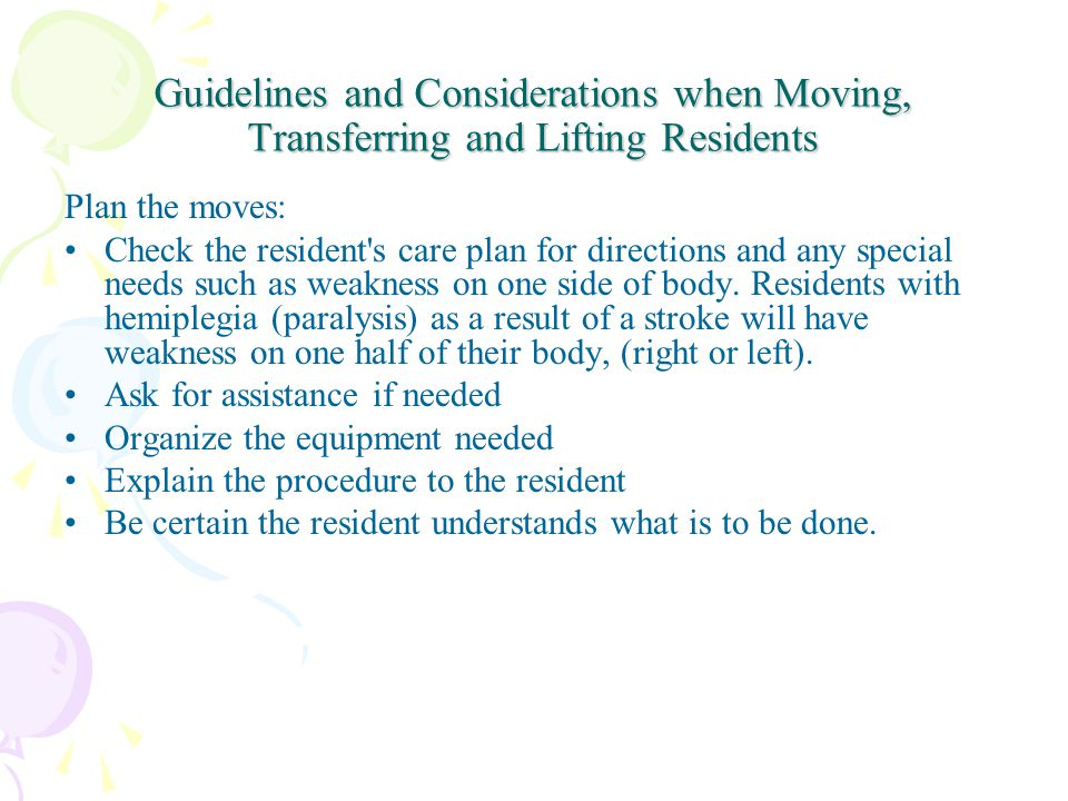 Guidelines and Considerations when Moving, Transferring and Lifting Residents Plan the moves: Check the resident s care plan for directions and any special needs such as weakness on one side of body.