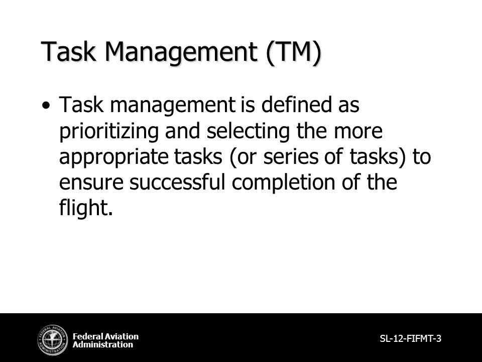 Federal Aviation Administration Task Management (TM) Task management is defined as prioritizing and selecting the more appropriate tasks (or series of tasks) to ensure successful completion of the flight.