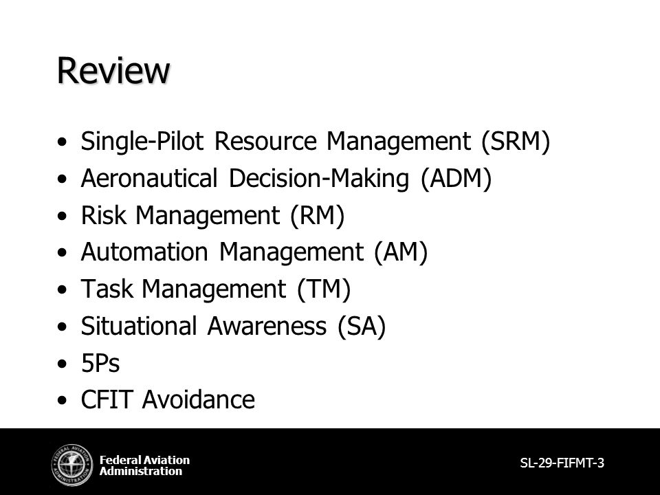 Federal Aviation Administration SL-29-FIFMT-3 Review Single-Pilot Resource Management (SRM) Aeronautical Decision-Making (ADM) Risk Management (RM) Automation Management (AM) Task Management (TM) Situational Awareness (SA) 5Ps CFIT Avoidance