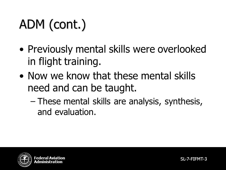 Federal Aviation Administration ADM (cont.) Previously mental skills were overlooked in flight training.