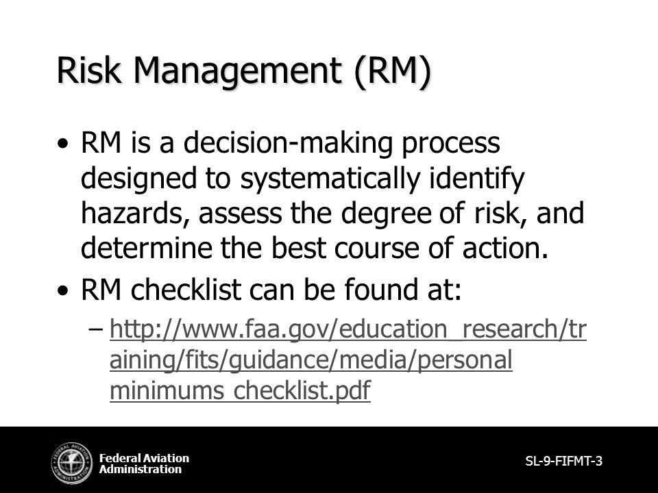 Federal Aviation Administration Risk Management (RM) RM is a decision-making process designed to systematically identify hazards, assess the degree of risk, and determine the best course of action.