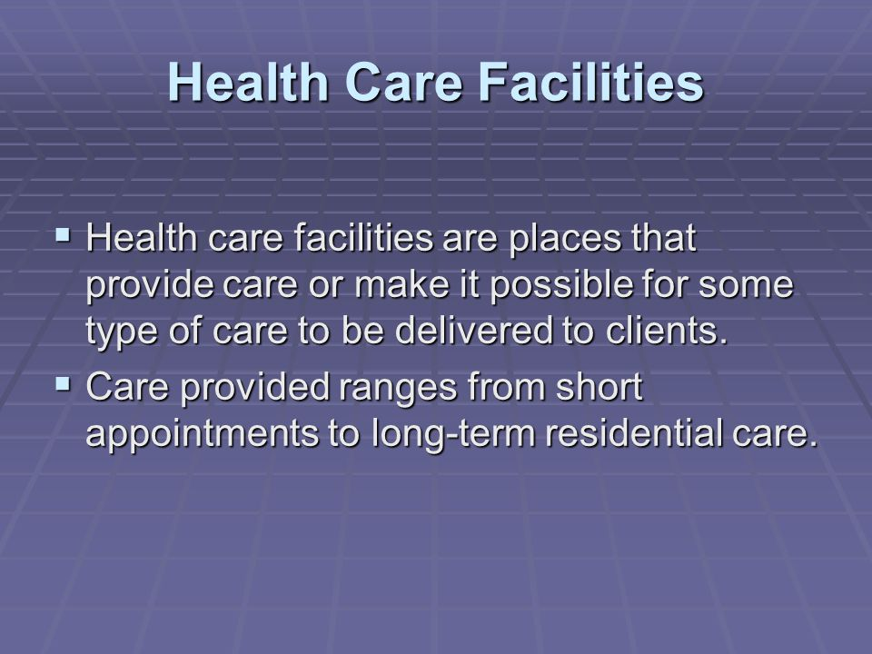 Health Care Facilities  Health care facilities are places that provide care or make it possible for some type of care to be delivered to clients.