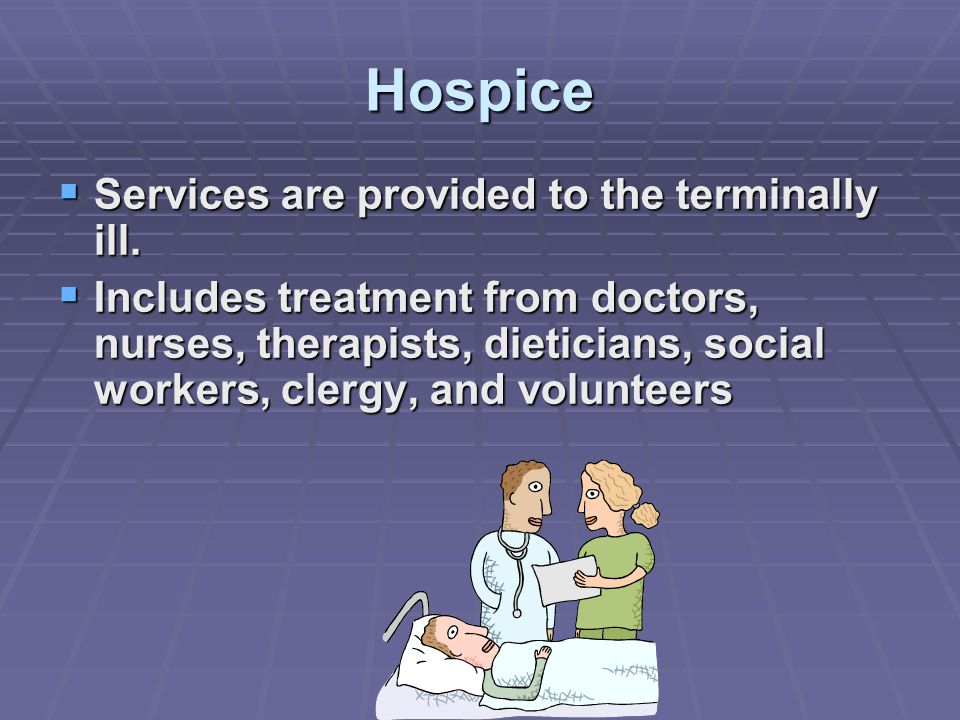 Hospice  Services are provided to the terminally ill.
