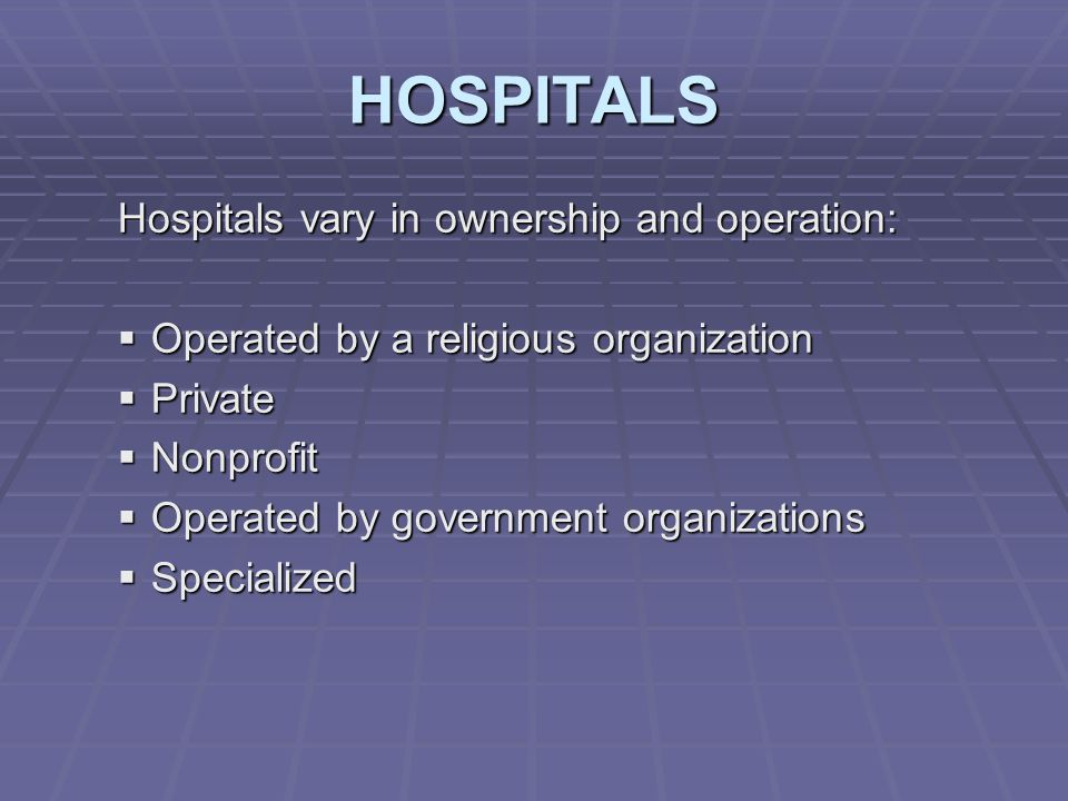 HOSPITALS Hospitals vary in ownership and operation:  Operated by a religious organization  Private  Nonprofit  Operated by government organizations  Specialized