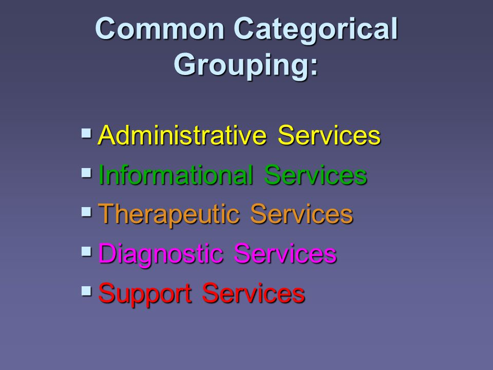 Common Categorical Grouping:  Administrative Services  Informational Services  Therapeutic Services  Diagnostic Services  Support Services