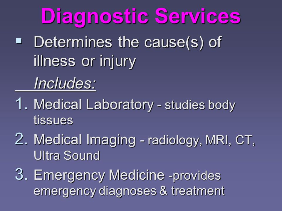 Diagnostic Services  Determines the cause(s) of illness or injury Includes: 1.