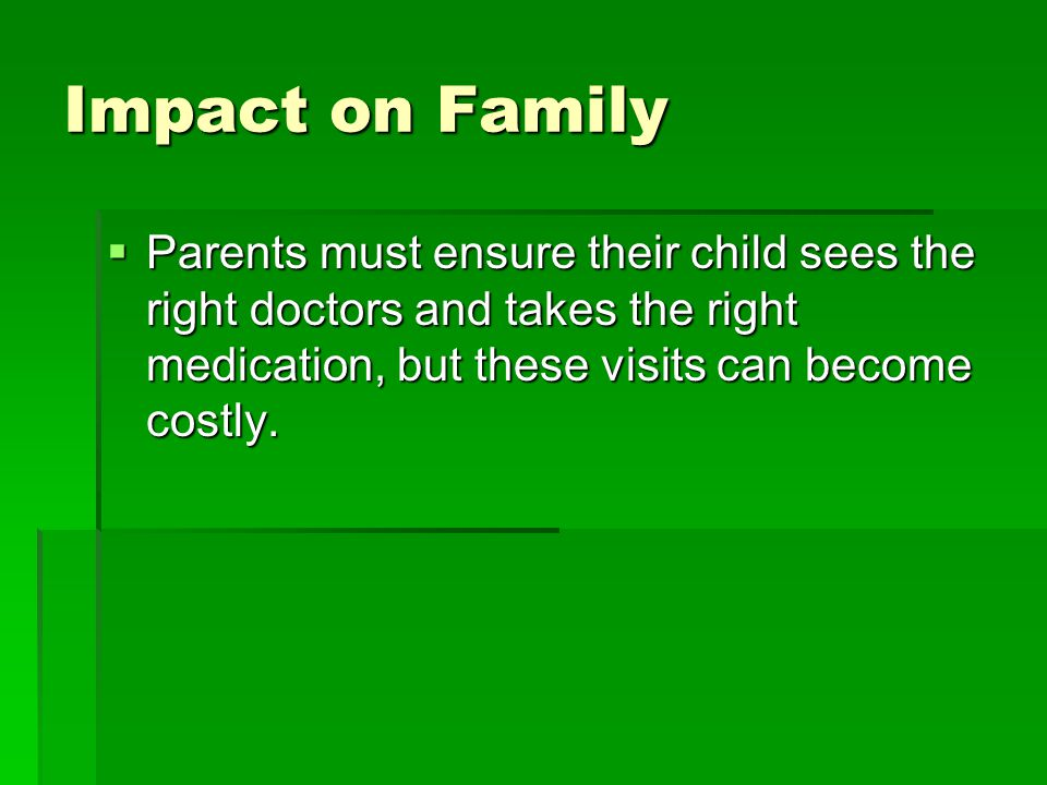 Impact on Family  Parents must ensure their child sees the right doctors and takes the right medication, but these visits can become costly.