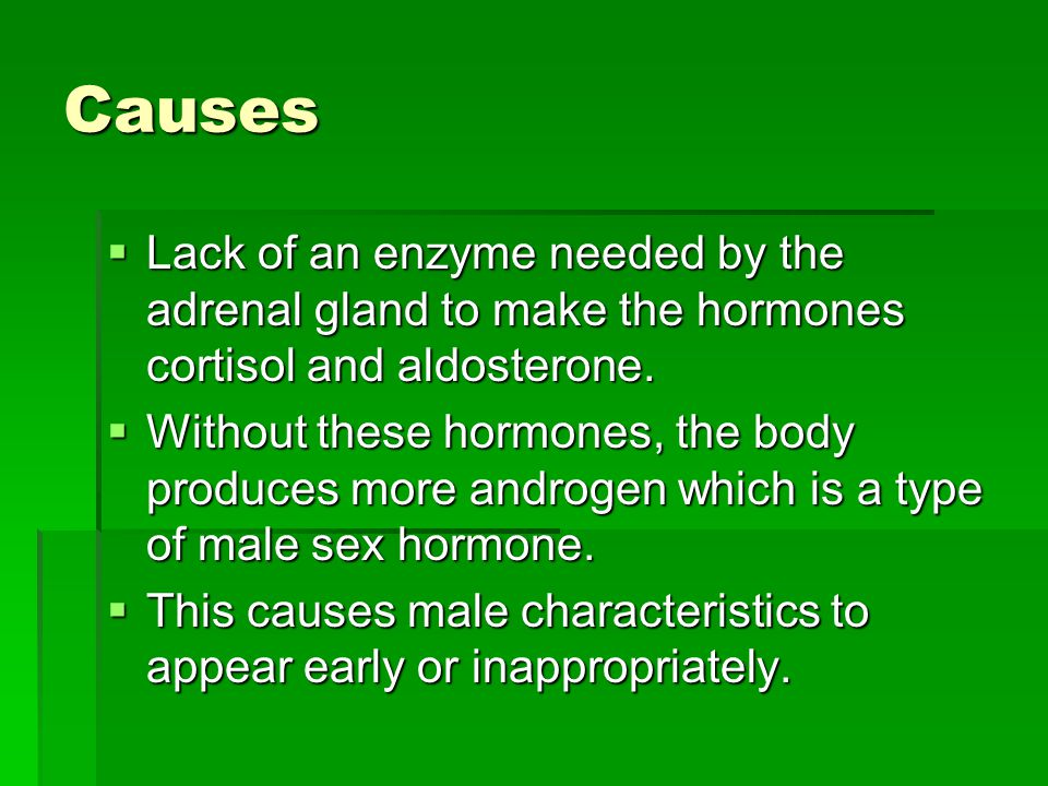 Causes  Lack of an enzyme needed by the adrenal gland to make the hormones cortisol and aldosterone.
