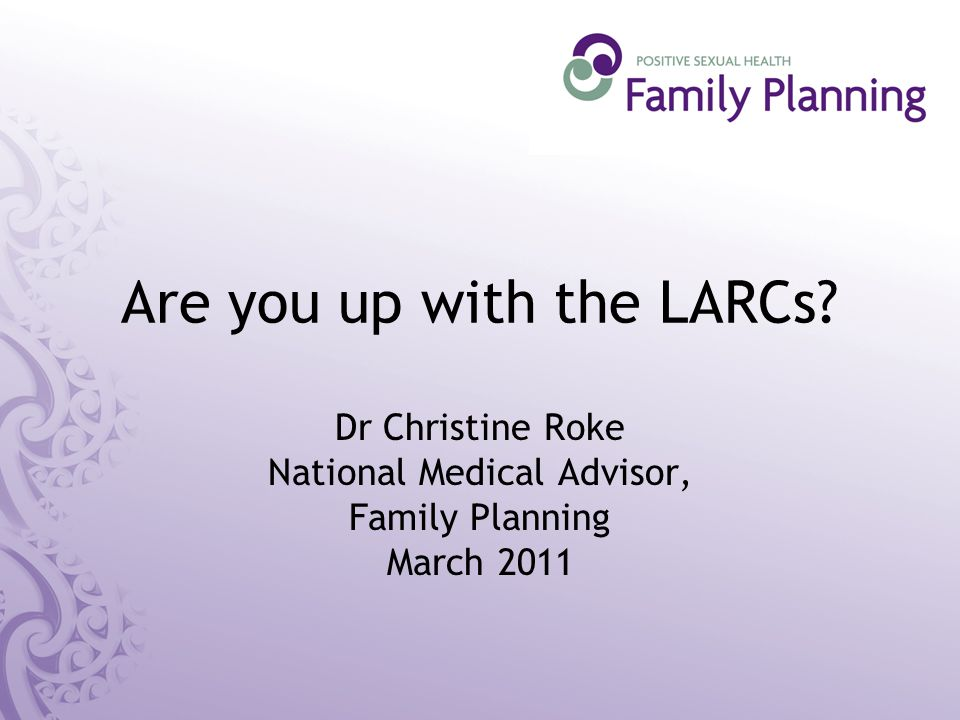 Are you up with the LARCs Dr Christine Roke National Medical Advisor, Family Planning March 2011
