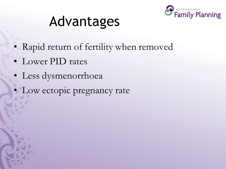 Advantages Rapid return of fertility when removed Lower PID rates Less dysmenorrhoea Low ectopic pregnancy rate