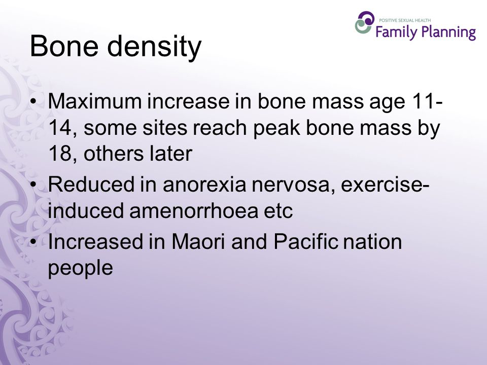 Bone density Maximum increase in bone mass age , some sites reach peak bone mass by 18, others later Reduced in anorexia nervosa, exercise- induced amenorrhoea etc Increased in Maori and Pacific nation people
