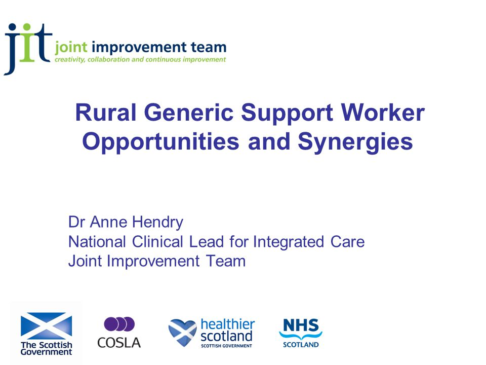 Rural Generic Support Worker Opportunities and Synergies Dr Anne Hendry National Clinical Lead for Integrated Care Joint Improvement Team