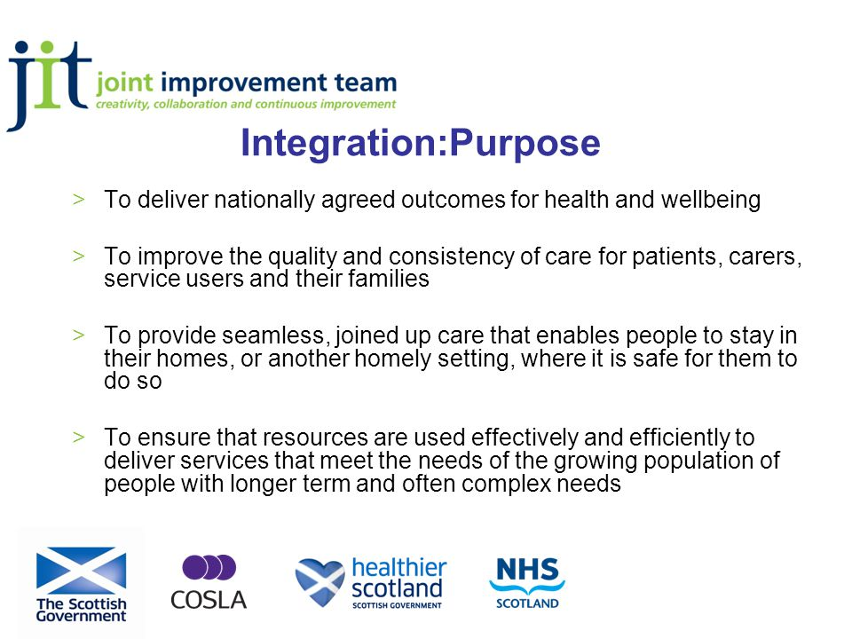 Integration:Purpose >To deliver nationally agreed outcomes for health and wellbeing >To improve the quality and consistency of care for patients, carers, service users and their families >To provide seamless, joined up care that enables people to stay in their homes, or another homely setting, where it is safe for them to do so >To ensure that resources are used effectively and efficiently to deliver services that meet the needs of the growing population of people with longer term and often complex needs