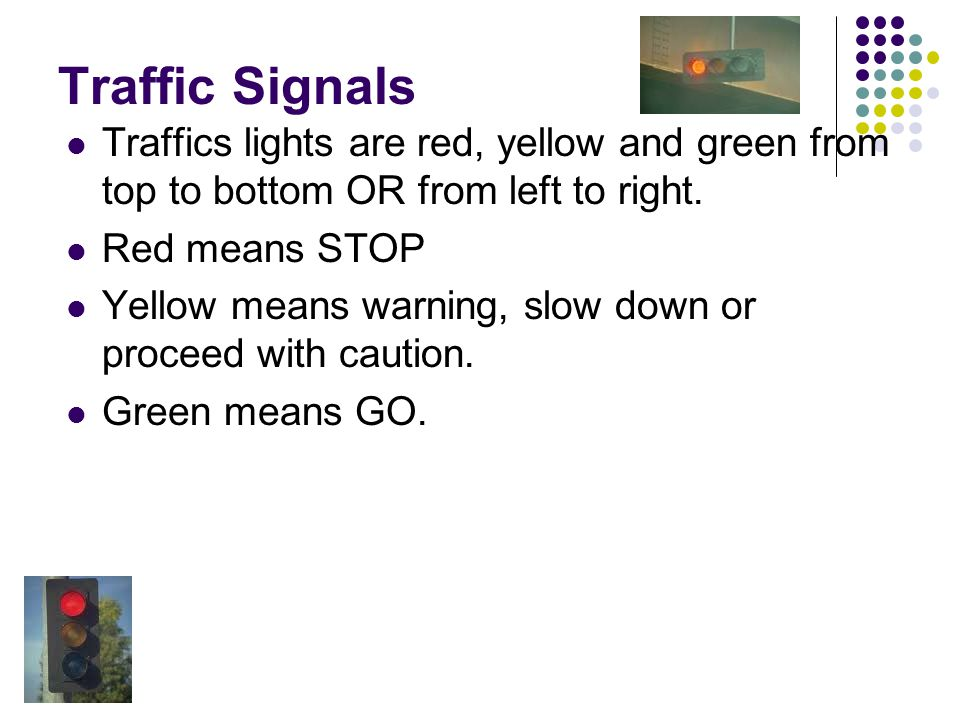 Traffic Signals Traffics lights are red, yellow and green from top to bottom OR from left to right.
