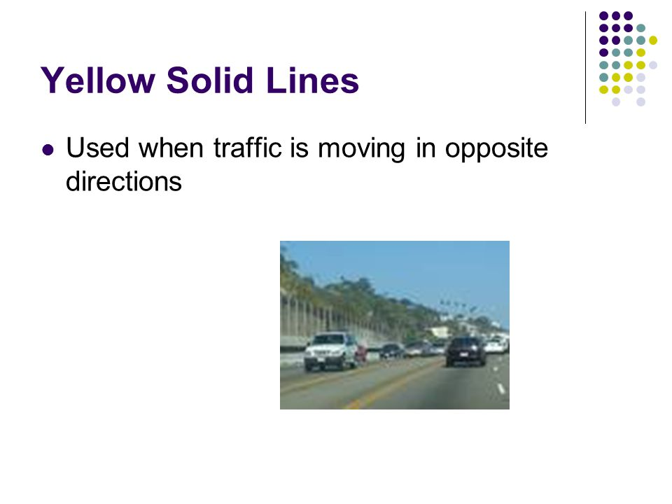 Yellow Solid Lines Used when traffic is moving in opposite directions