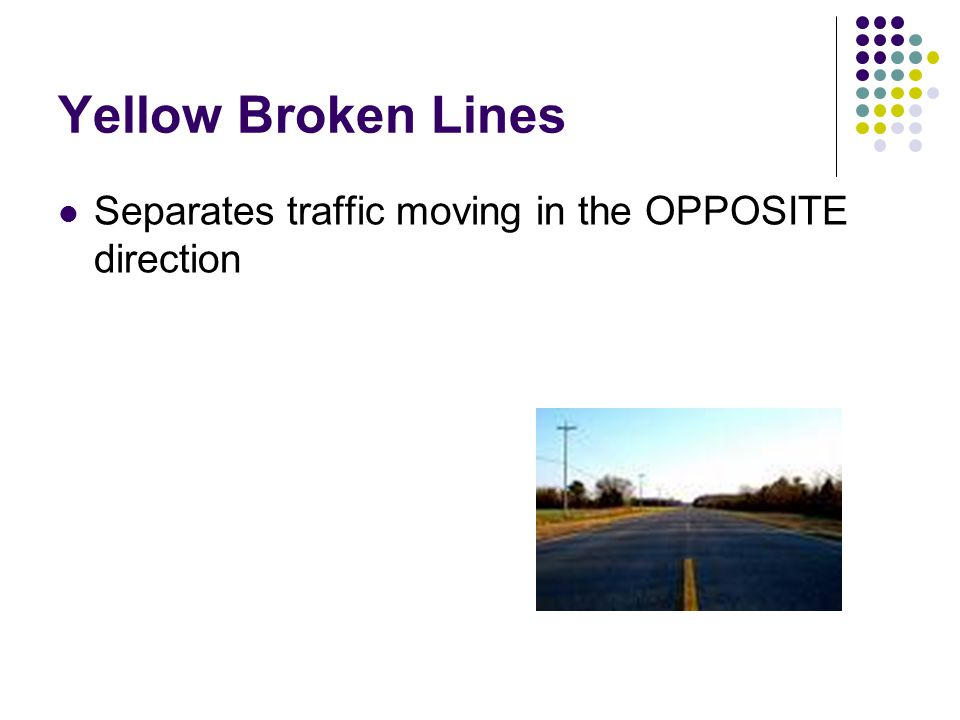 Yellow Broken Lines Separates traffic moving in the OPPOSITE direction