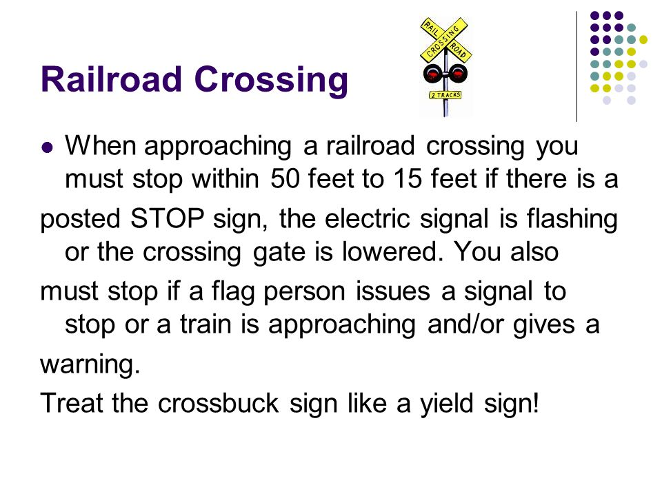 Railroad Crossing When approaching a railroad crossing you must stop within 50 feet to 15 feet if there is a posted STOP sign, the electric signal is flashing or the crossing gate is lowered.