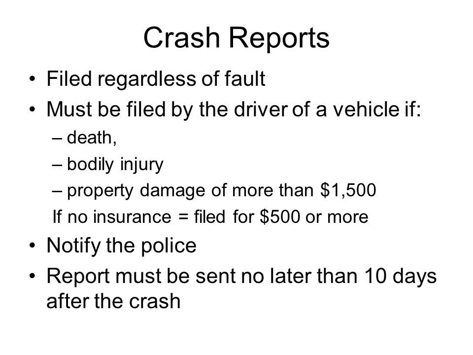 Crash Reports Filed regardless of fault Must be filed by the driver of a vehicle if: –death, –bodily injury –property damage of more than $1,500 If no insurance = filed for $500 or more Notify the police Report must be sent no later than 10 days after the crash