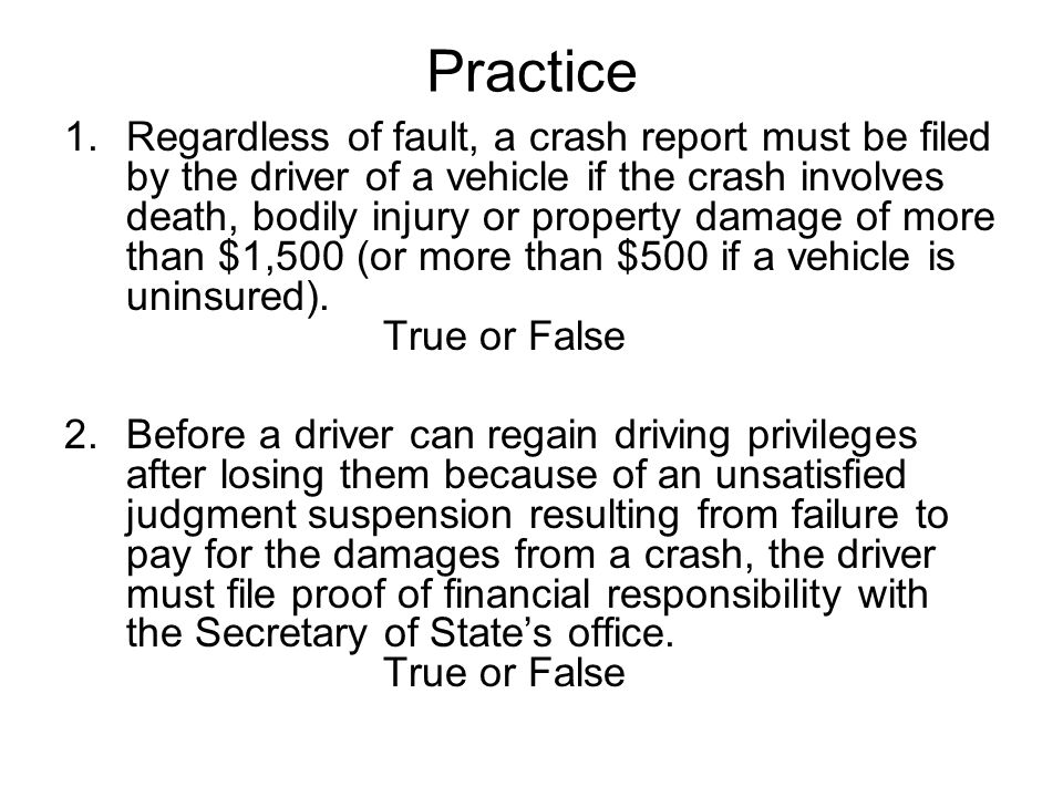 1.Regardless of fault, a crash report must be filed by the driver of a vehicle if the crash involves death, bodily injury or property damage of more than $1,500 (or more than $500 if a vehicle is uninsured).
