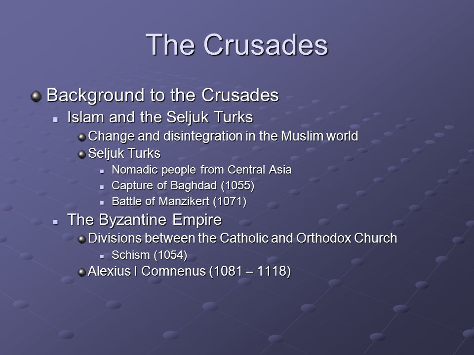 The Crusades Background to the Crusades Islam and the Seljuk Turks Islam and the Seljuk Turks Change and disintegration in the Muslim world Seljuk Turks Nomadic people from Central Asia Nomadic people from Central Asia Capture of Baghdad (1055) Capture of Baghdad (1055) Battle of Manzikert (1071) Battle of Manzikert (1071) The Byzantine Empire The Byzantine Empire Divisions between the Catholic and Orthodox Church Schism (1054) Schism (1054) Alexius I Comnenus (1081 – 1118)